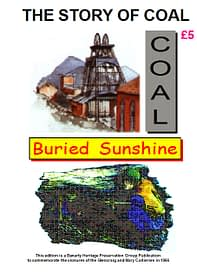 THE STORY OF COAL - BURIED SUNSHINE A must for anybody wondering about coal and coal mining. How coal was formed - how coal was discovered - how coal was mined - the need for coal - the uses of coal - local coal mines - and a quiz to test your knowledge. 41 A4 pages (single-sided)