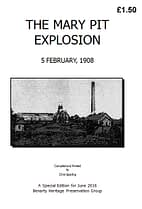 THE MARY PIT EXPLOSION - FEBRUARY 1908 The story of a firedamp explosion in the Mary No. 1 Pit, in early February 1908, which resulted in the deaths of three miners and the serious injury, by burning, of five others. 24 A5 pages (double-sided)