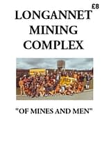 LONGANNET MINING COMPLEX : OF MINES AND MEN An account of the development and events at Longannet Complex in pictures, maps and text from its planning in 1964 until its closure in 2002. 76 A4 pages (double-sided)