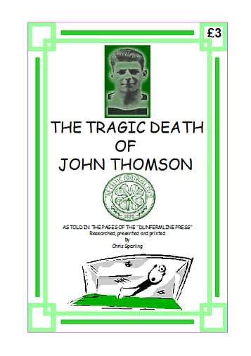 THE TRAGIC DEATH OF JOHN THOMSON Dunfermline Press reports on the sad death of the young Celtic goalkeeper from Cardenden. 20 A4 pages (single-sided)